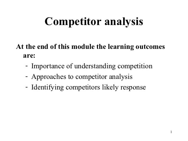 Competitor analysisAt the end of this module the learning outcomes  are:   - Importance of understanding competition   - A...