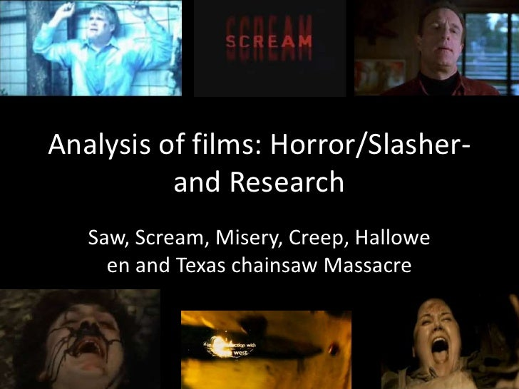 Analysis of films: Horror/Slasher-and Research<br />Saw, Scream, Misery, Creep, Halloweenand Texas chainsaw Massacre<br />