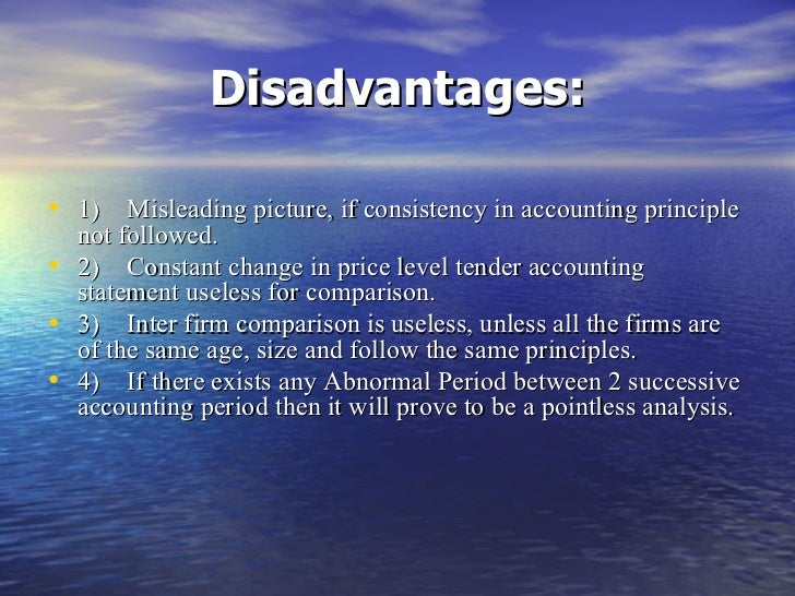 advantage and disadvantage of ratio analysis Advantage: performance over time ratio analysis is a strong indicator of the financial performance of a company over time an analyst can calculate the same ratio across different time periods to identify particular components of a company's financial performance that may be improving or declining.