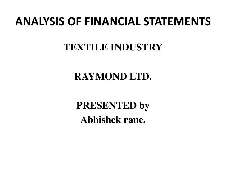 ANALYSIS OF FINANCIAL STATEMENTS<br />TEXTILE INDUSTRY<br />RAYMOND LTD.<br />PRESENTED by <br />Abhishek rane.<br />