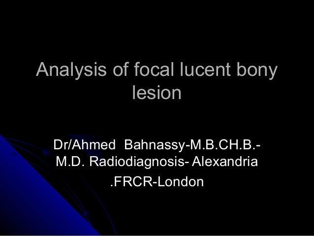 Analysis of focal lucent bony            lesion  Dr/Ahmed Bahnassy-M.B.CH.B.-  M.D. Radiodiagnosis- Alexandria         .FR...