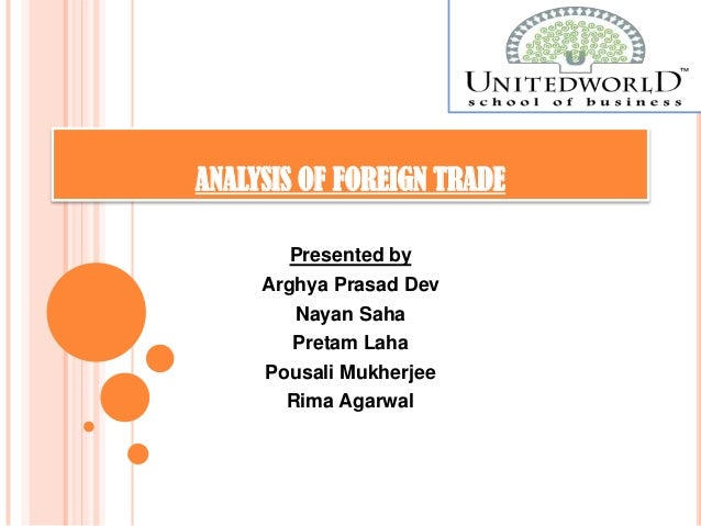 ANALYSIS OF FOREIGN TRADE Presented by Arghya Prasad Dev Nayan Saha Pretam Laha Pousali Mukherjee Rima Agarwal