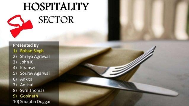HOSPITALITY SECTOR Presented By 1) Rohan Singh 2) Shreya Agrawal 3) John K 4) Kiransvi 5) Sourav Agarwal 6) Ankita 7) Ansh...