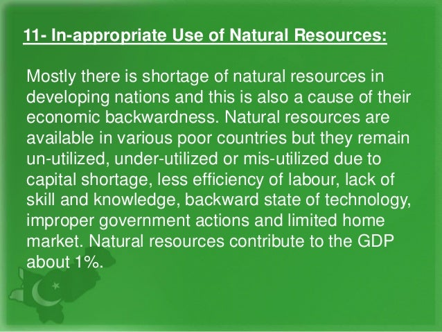11- In-appropriate Use of Natural Resources: Mostly there is shortage of natural resources in developing nations and this ...