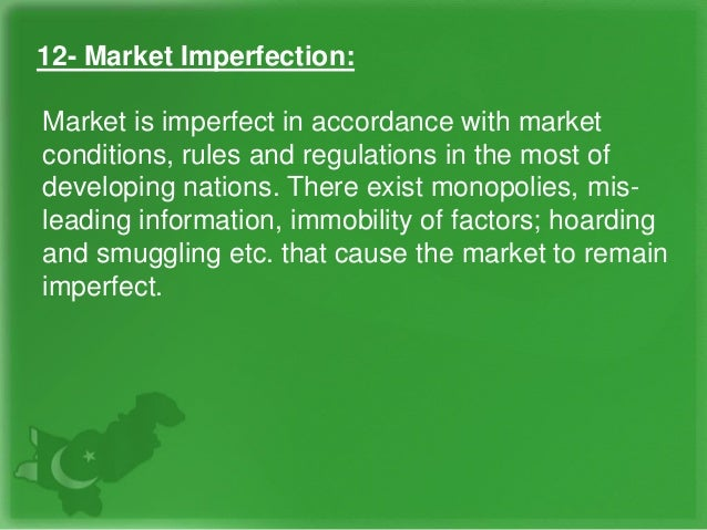 12- Market Imperfection: Market is imperfect in accordance with market conditions, rules and regulations in the most of de...