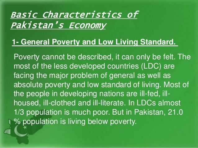 Basic Characteristics of Pakistan's Economy 1- General Poverty and Low Living Standard. Poverty cannot be described, it ca...