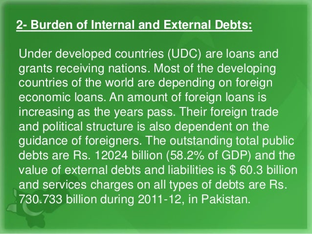2- Burden of Internal and External Debts: Under developed countries (UDC) are loans and grants receiving nations. Most of ...