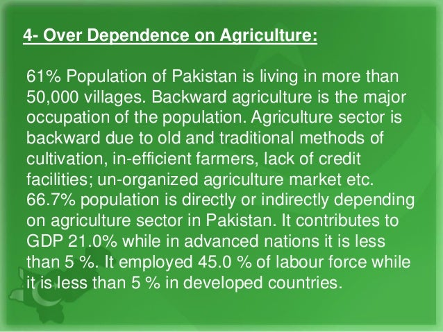 4- Over Dependence on Agriculture: 61% Population of Pakistan is living in more than 50,000 villages. Backward agriculture...