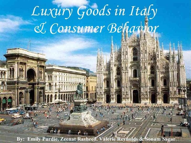 Luxury Goods in Italy  & Consumer Behavior By:  Emily Purdie, Zeenat Rasheed, Valerie Reynolds & Sonam Sagar