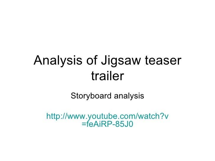 Analysis of Jigsaw teaser trailer Storyboard analysis http:// www.youtube.com/watch?v =feAiRP-85J0