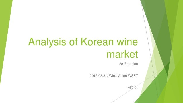 Analysis of Korean wine market 2015 edition 2015.03.31. Wine Vision WSET 정휘웅
