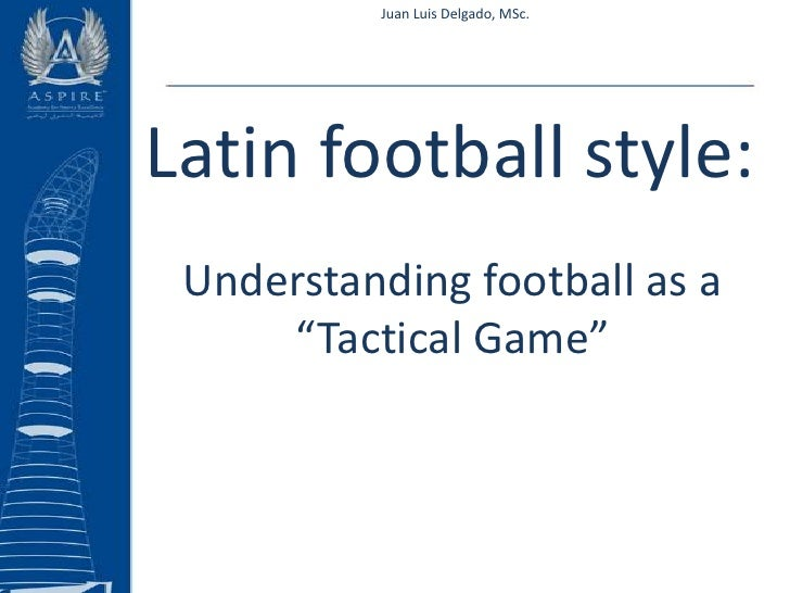 "Juan Luis Delgado, MSc.<br />Latin football style:<br />Understanding football as a ""Tactical Game""<br />"