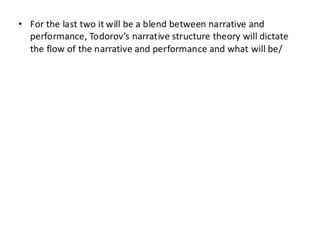 • For the last two it will be a blend between narrative and performance, Todorov's narrative structure theory will dictate...