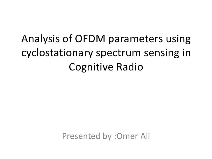 Analysis of OFDM parameters usingcyclostationary spectrum sensing in           Cognitive Radio        Presented by :Omer Ali