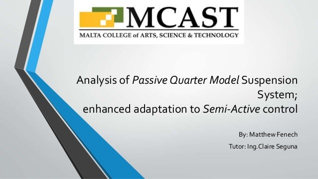 Analysis of Passive Quarter Model Suspension System; enhanced adaptation to Semi-Active control By: Matthew Fenech Tutor: ...