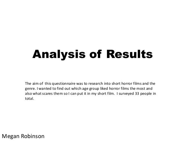 Analysis of Results The aim of this questionnaire was to research into short horror films and the genre. I wanted to find ...