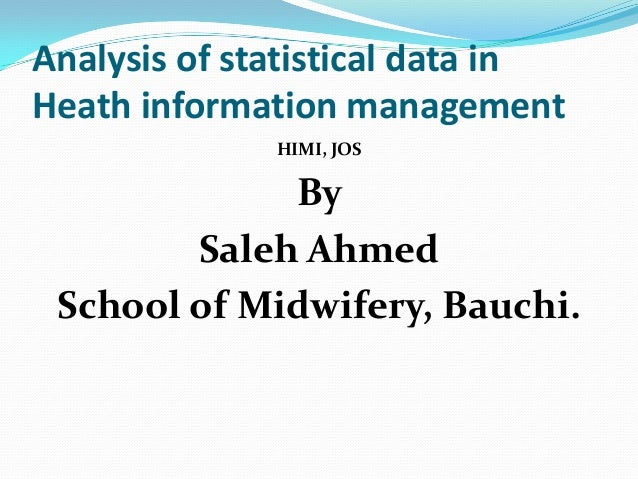 Analysis of statistical data inHeath information managementHIMI, JOSBySaleh AhmedSchool of Midwifery, Bauchi.