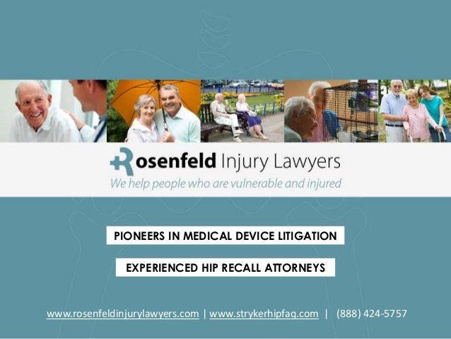 PIONEERS IN MEDICAL DEVICE LITIGATIONEXPERIENCED HIP RECALL ATTORNEYSwww.rosenfeldinjurylawyers.com   www.strykerhipfaq.co...