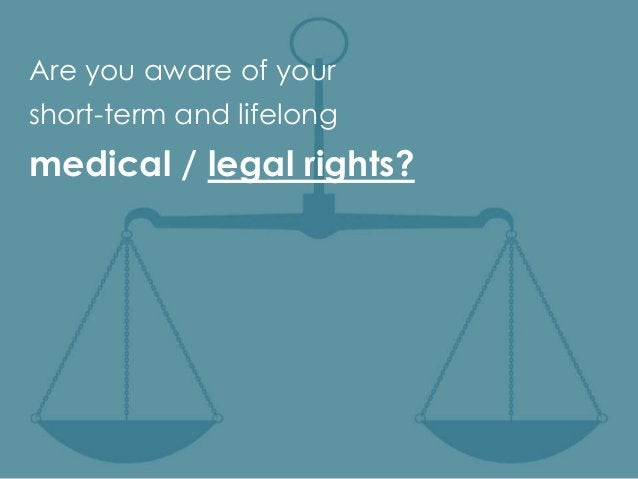 Are you aware of yourshort-term and lifelongmedical / legal rights?
