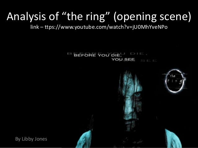 "Analysis of ""the ring"" (opening scene)       link – ttps://www.youtube.com/watch?v=jU0MhYveNPo By Libby Jones"