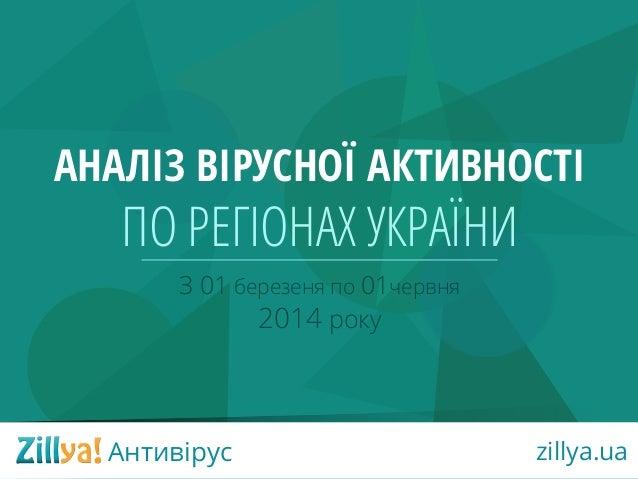 З 01 березеня по 01червня 2014 року АНАЛІЗ ВІРУСНОЇ АКТИВНОСТІ ПО РЕГІОНАX УКРАЇНИ Антивірус zillya.ua