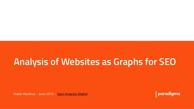 Analysis of Websites as Graphs for SEO Analysis of Websites as Graphs for SEO Rubén Martínez – Junio 2015 – Open Analytics...
