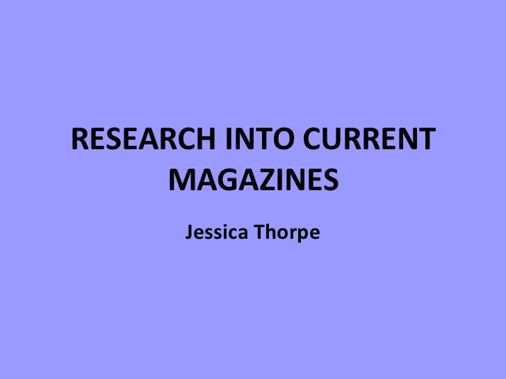 RESEARCH INTO CURRENT MAGAZINES Jessica Thorpe