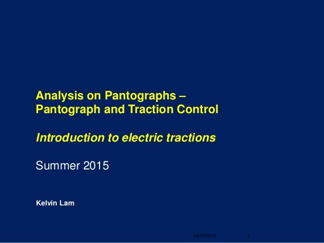 Kelvin Lam Analysis on Pantographs – Pantograph and Traction Control Introduction to electric tractions Summer 2015 19/10/...