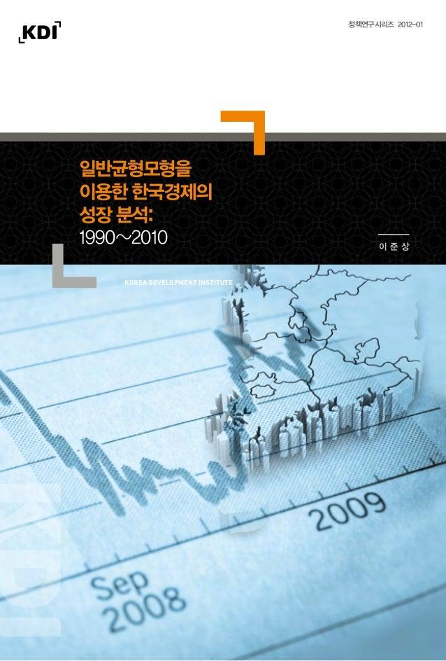 일반균형모형을이용한 한국경제의성장 분석:1990~2010 이 준 상정책연구시리즈 2012-01이준상2012일반균형모형을이용한한국경제의성장분석:1990~2010ISBN 978-89-8063-658-7korea develo...