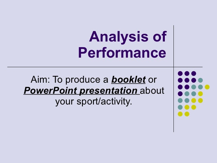 Analysis of Performance Aim: To produce a  booklet  or  PowerPoint presentation  about your sport/activity.