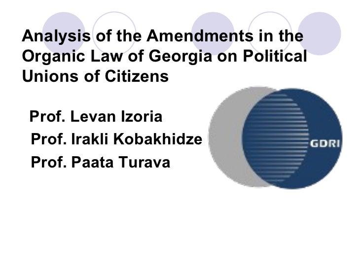 Analysis of the Amendments in the Organic Law of Georgia on Political Unions of Citizens <ul><li>Prof. Levan Izoria </li><...