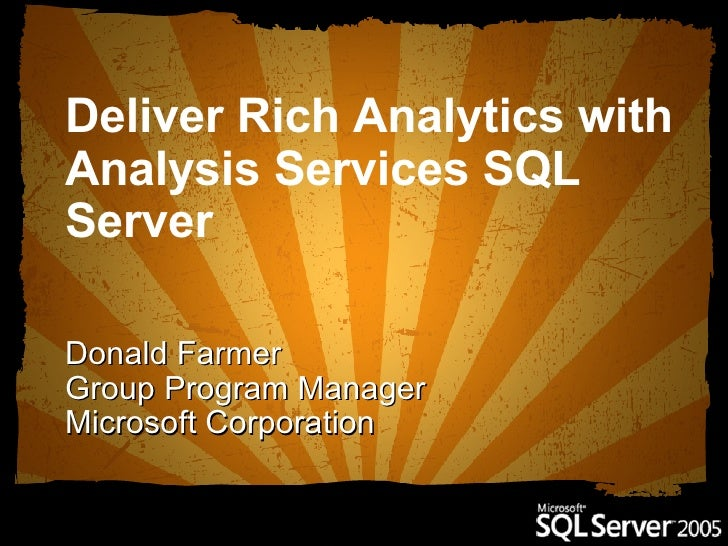 Deliver Rich Analytics with Analysis Services SQL Server   Donald Farmer Group Program Manager Microsoft Corporation