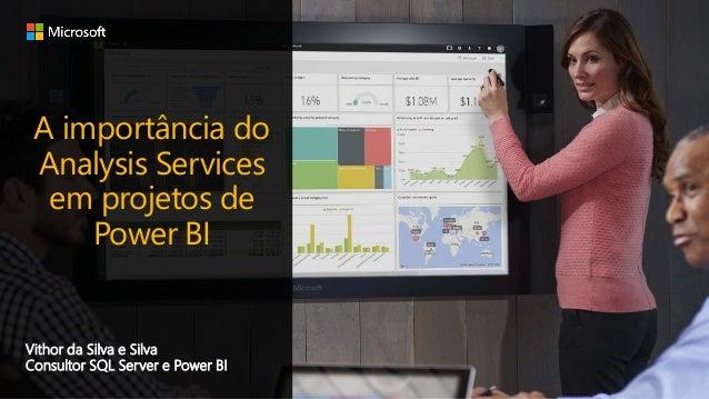 A importância do Analysis Services em projetos de Power BI Vithor da Silva e Silva Consultor SQL Server e Power BI