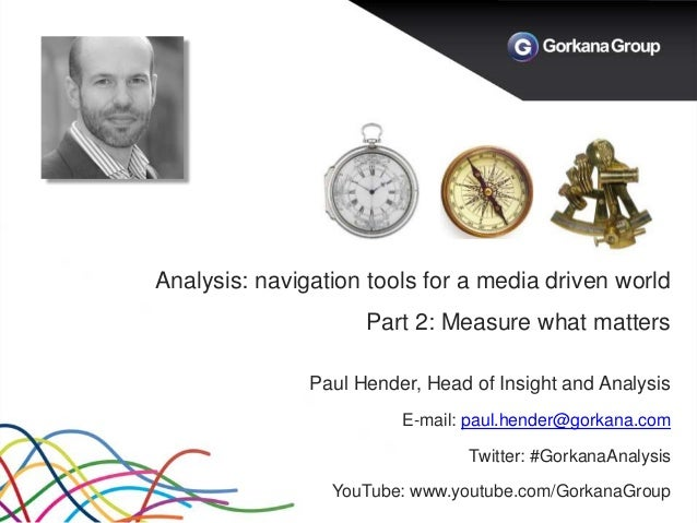 Analysis: navigation tools for a media driven world Part 2: Measure what matters Paul Hender, Head of Insight and Analysis...