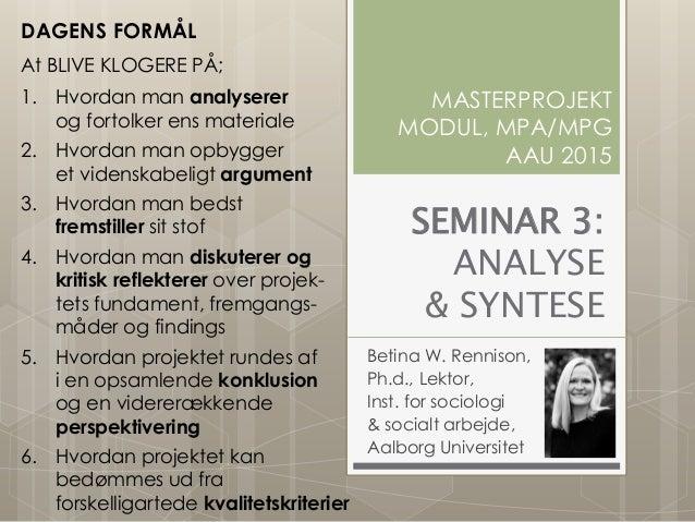 SEMINAR 3: ANALYSE & SYNTESE Betina W. Rennison, Ph.d., Lektor, Inst. for sociologi & socialt arbejde, Aalborg Universitet...