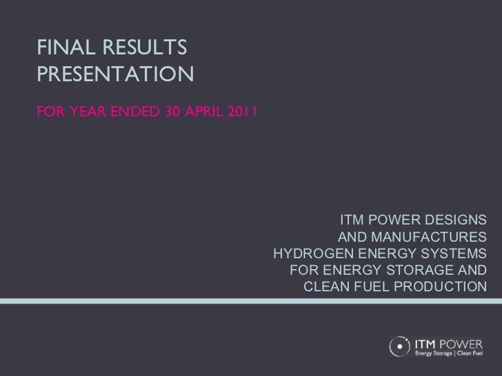 FINAL RESULTS PRESENTATION FOR YEAR ENDED 30 APRIL 2011 ITM POWER DESIGNS AND MANUFACTURES HYDROGEN ENERGY SYSTEMS FOR ENE...