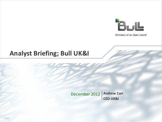 Analyst Briefing; Bull UK&I  December 2012 Andrew Carr CEO UK&I  © Bull, 2012  1