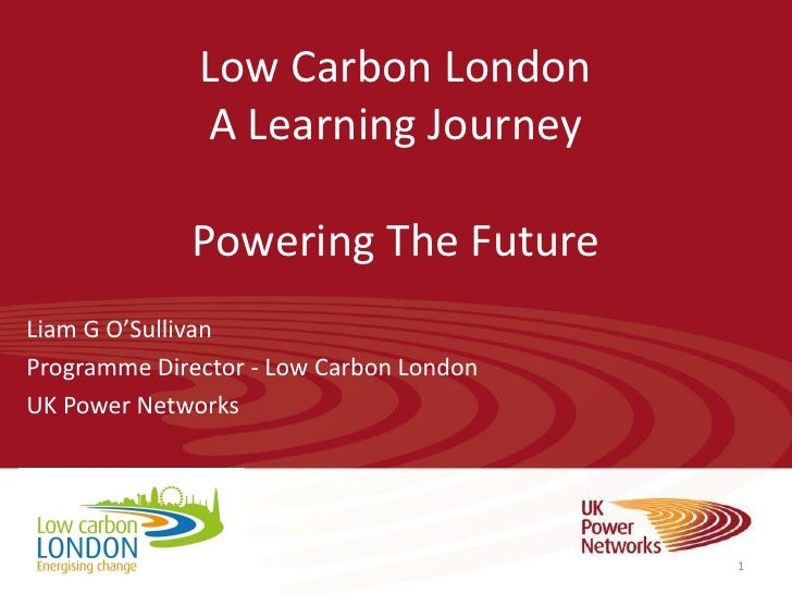 Low Carbon London              A Learning Journey             Powering The FutureLiam G O'SullivanProgramme Director - Low...