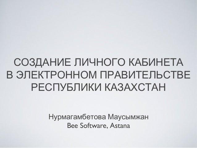 СОЗДАНИЕ ЛИЧНОГО КАБИНЕТА В ЭЛЕКТРОННОМ ПРАВИТЕЛЬСТВЕ РЕСПУБЛИКИ КАЗАХСТАН Нурмагамбетова Маусымжан Bee Software, Astana