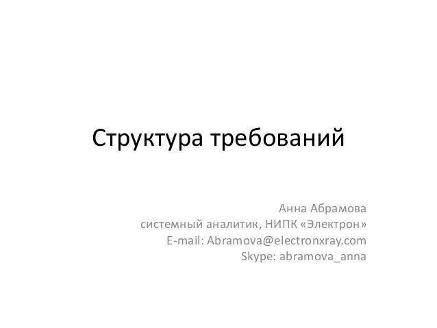 Структура требований Анна Абрамова системный аналитик, НИПК «Электрон» E-mail: Abramova@electronxray.com Skype: abramova_a...