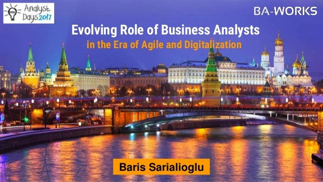 Evolving Role of Business Analysts in the Era of Agile and Digitalization Baris Sarialioglu