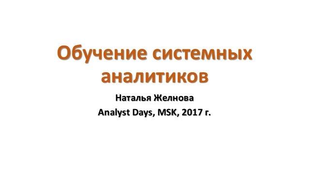 Обучение системных аналитиков Наталья Желнова Analyst Days, MSK, 2017 г.