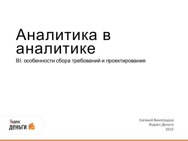 Аналитика ваналитикеBI: особенности сбора требований и проектированияЕвгений ВиноградовЯндекс.Деньги2013
