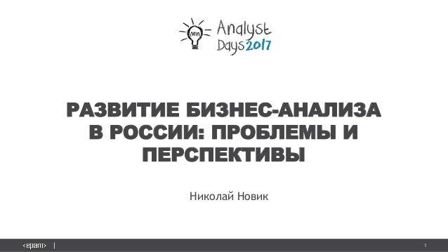 1 РАЗВИТИЕ БИЗНЕС-АНАЛИЗА В РОССИИ: ПРОБЛЕМЫ И ПЕРСПЕКТИВЫ Николай Новик