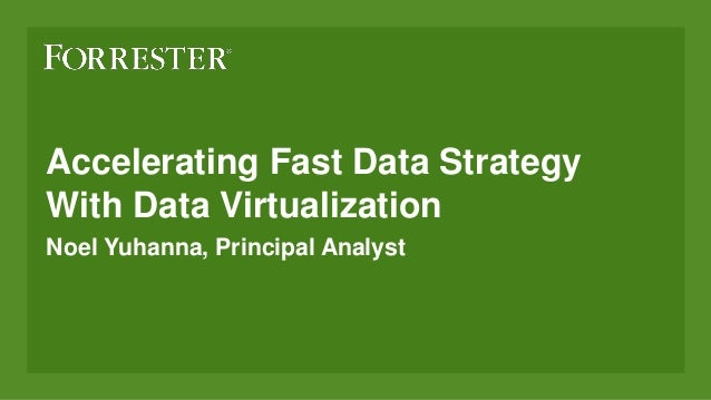 Accelerating Fast Data Strategy With Data Virtualization Noel Yuhanna, Principal Analyst