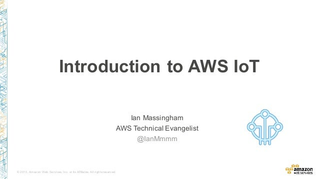 © 2015, Amazon Web Services, Inc. or its Affiliates. All rights reserved. Ian Massingham AWS Technical Evangelist @IanMmmm...