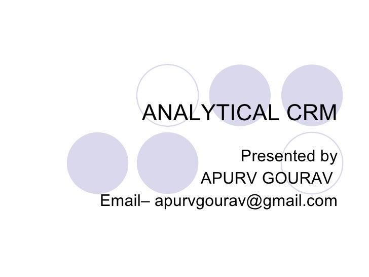 ANALYTICAL CRM Presented by APURV GOURAV  Email– apurvgourav@gmail.com