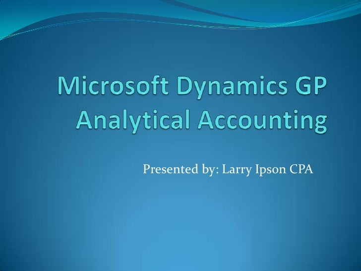 Microsoft Dynamics GP Analytical Accounting<br />Presented by: Larry Ipson CPA<br />