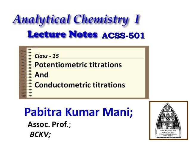 ACSS-501 Class - 15  Potentiometric titrations And Conductometric titrations  Pabitra Kumar Mani; Assoc. Prof.; BCKV;