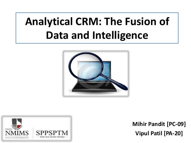 Analytical CRM: The Fusion of Data and Intelligence Mihir Pandit [PC-09] Vipul Patil [PA-20]